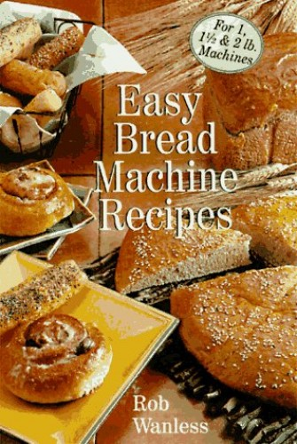EASY BREAD MACHINE RECIPES By Rob Wanless