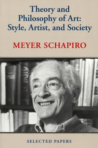 Theory and Philosophy of Art: Style, Artist and Society by Meyer Schapiro