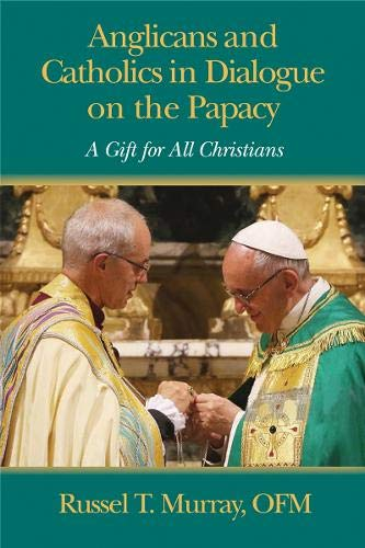 Anglicans and Catholics in Dialogue on the Papacy By Russel T. Murray