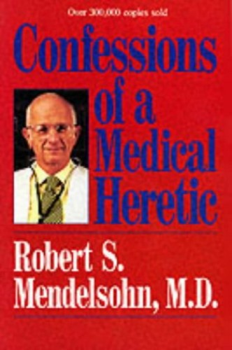 Confessions of a Medical Heretic By Robert Mendelsohn