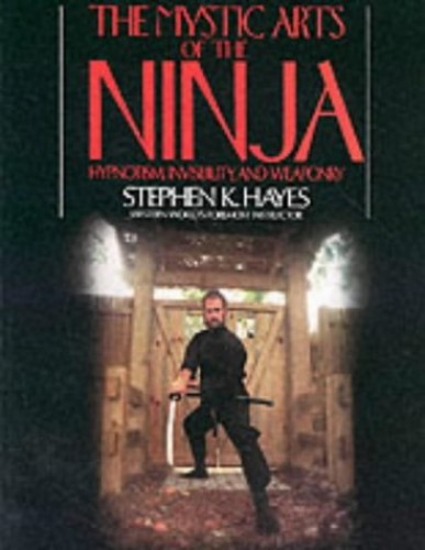 The Mystic Arts of the Ninja: Hypnotism, Invisibility and Weaponry By Stephen K Hayes