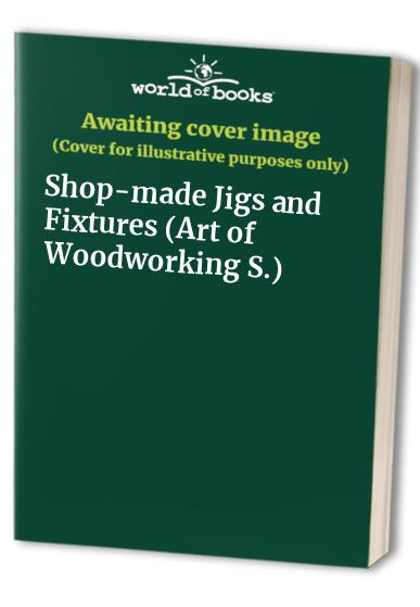 Shop-made Jigs and Fixtures (Art of Woodworking S.) By Edited by Pierre Home-Douglas