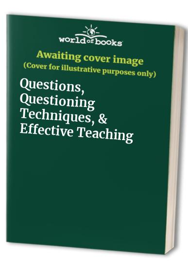 Questions, Questioning Techniques, & Effective Teaching By Edited by William W Wilen