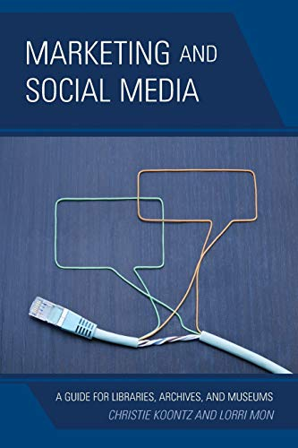 Marketing and Social Media: A Guide for Libraries, Archives, and Museums By Christie Koontz