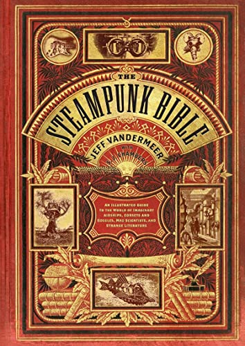Steampunk Bible: An Illustrated Guide to the World of Imaginary Airships, Corsets and Goggles, Mad Scientists, and Strange Literature By S. J. Chambers
