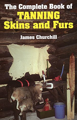 The Complete Book of Tanning Skins and Furs By James Churchill