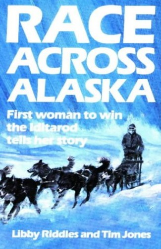 Race Across Alaska: First Woman to Win the Iditarod Tells Her Story by Libby Riddles