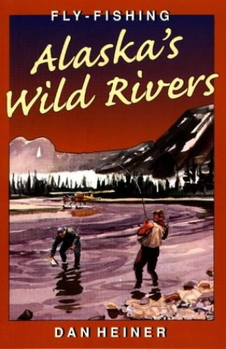Fly-fishing Alaska's Wild Rivers By Dan Heiner