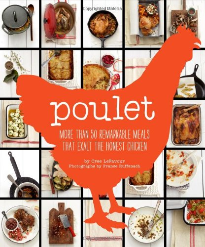 Poulet More Than 50 Remarkable Meals That Exalt the Honest Chicken By Cree LeFavour