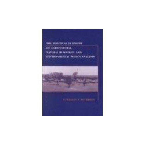 The Political Economy of Agricultural, Natural Resource and Environmental Policy By E. Wesley