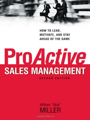 ProActive Sales Management: How to Lead, Motivate, and Stay Ahead of the Game By William J. Miller