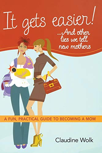It Gets Easier! . . . And Other Lies We Tell New Mothers By Claudine Wolk