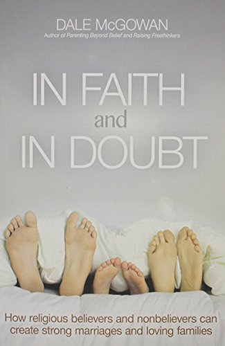 In Faith and In Doubt: How Religious Believers and Nonbelievers Can Create Strong Marriages and Loving Families By Dale Mcgowan