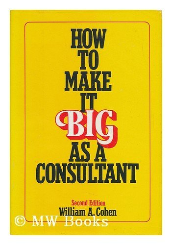 How to Make it Big as a Consultant By William A. Cohen