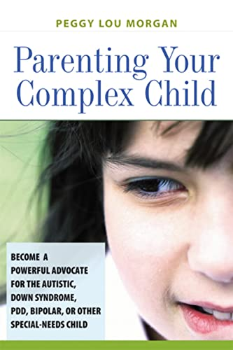 Parenting Your Complex Child: Become a Powerful Advocate for the Autistic, Down Syndrome, PDD, Bipolar, or Other Special-Needs Child By Peggy Lou Morgan