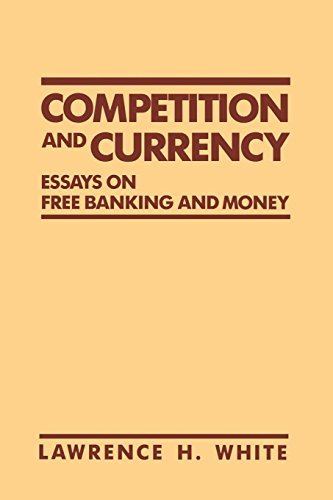 Competition and Currency: Essays on Free Banking and Money by Lawrence H. White