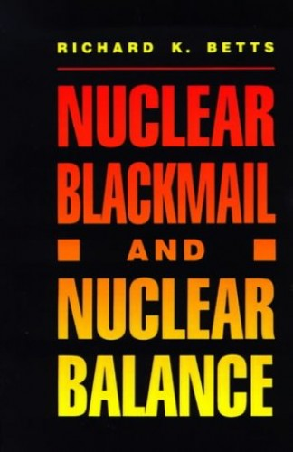 Nuclear Blackmail and Nuclear Balance By Richard K. Betts