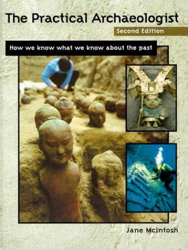 The Practical Archaeologist: How We Know What We Know about the Past by Jane McIntosh