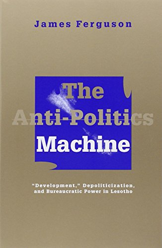 Anti-Politics Machine: Development, Depoliticization, and Bureaucratic Power in Lesotho By James Ferguson