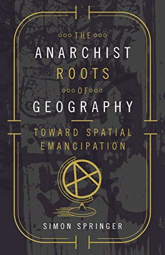 The Anarchist Roots of Geography By Simon Springer