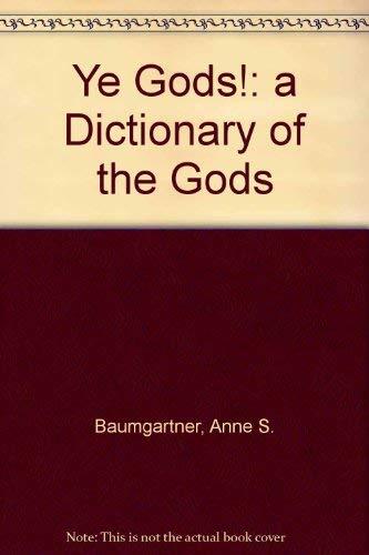 Ye Gods!: a Dictionary of the Gods By Anne S. Baumgartner