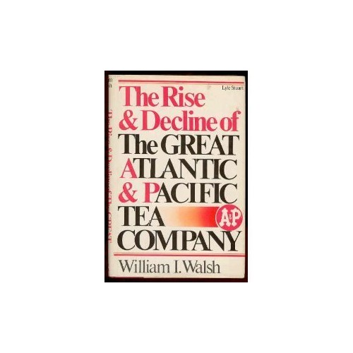 Rise and Decline of the Great Atlantic and Pacific Tea Company By William I Walsh