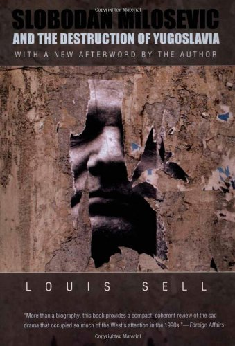 Slobodan Milosevic and the Destruction of Yugoslavia By Louis Sell
