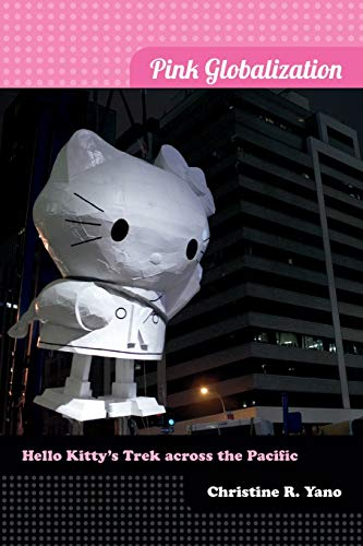 Pink Globalization: Hello Kitty's Trek across the Pacific By Christine Reiko Yano