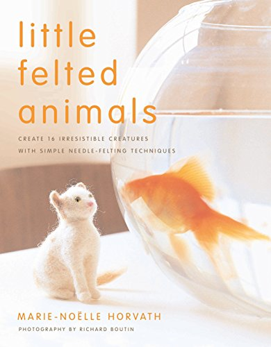 Little Felted Animals: Create 16 Irresistible Creatures with Simple Needle-felting Techniques By Marie-Noelle Horvath
