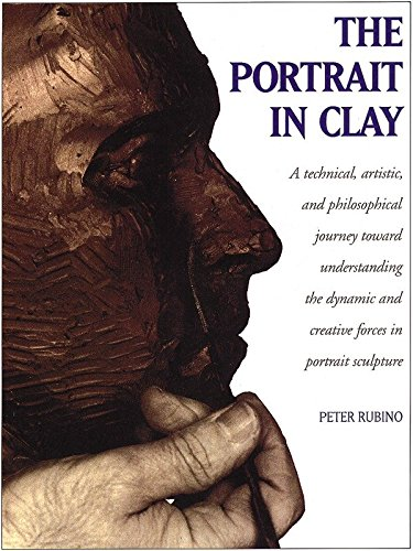 The Portrait in Clay: Technical, Artistic and Philosophical Journey Toward Understanding the Dynamic and Creative Forces in Portrait Sculpture by Peter Rubino