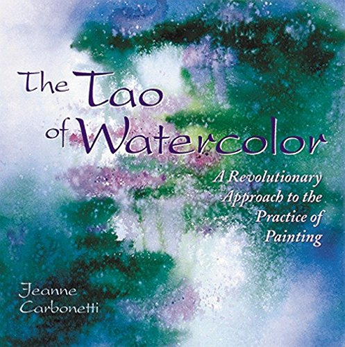 The Tao of Watercolour: A Revolutionary Approach to the Practice of Painting by Jeanne Carbonetti