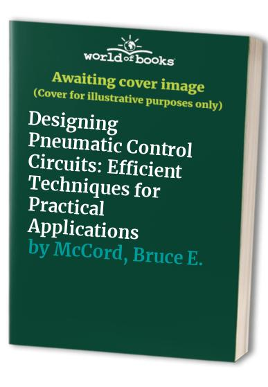 Designing Pneumatic Control Circuits: Efficient Techniques for Practical Applications (Fluid power and control) By Bruce E. McCord