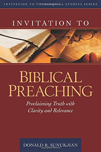 Invitation to Biblical Preaching: Proclaiming Truth with Clarity and Relevance by Donald R Sunukjian