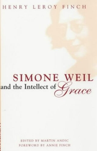 Simone Weil and the Intellect of Grace: A Window on the World of Simone Weil by Henry Le Roy Finch