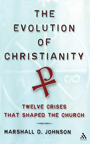 The Evolution of Christianity: Twelve Crises That Shaped The Church By Marshall Duane Johnson