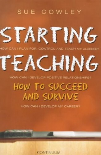 Starting Teaching: How to Succeed and Survive by Sue Cowley