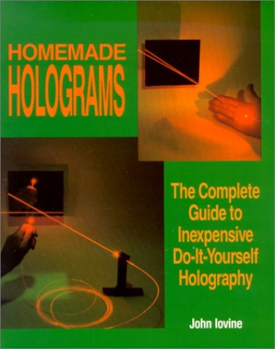 Homemade Holograms: The Complete Guide to Inexpensive, Do-It-Yourself Holography By John Iovine