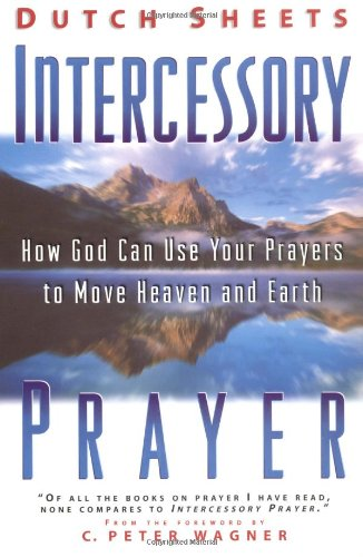 Intercessory Prayer: How God Can Use Your Prayers to Move Heaven and Earth by Dutch Sheets
