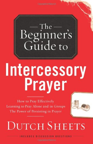 The Beginners Guide to Intercessory Prayer By Dutch Sheets
