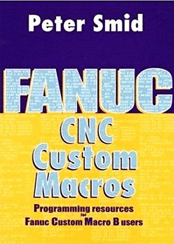 Fanuc CNC Custom Macros: Programming Resources For Fanuc Custom Macros B Users by Peter Smid