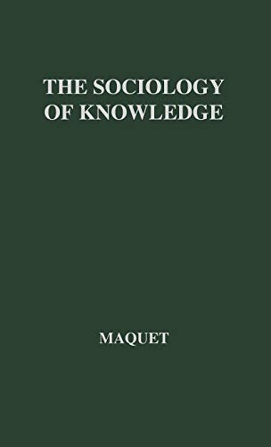 The Sociology of Knowledge: Its Structure and Its Relation to the Philosophy of Knowledge: A Critical Analysis of the Systems of Karl Mannheim and Pitirim A.Sorokin by Jacques Maquet
