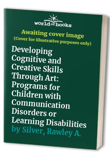 Developing Cognitive and Creative Skills Through Art By Rawley A. Silver