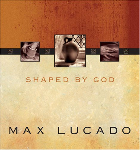 Shaped by God By Max Lucado