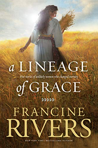 A Lineage of Grace: Five Stories of Unlikely Women Who Changed Eternity By Francine Rivers