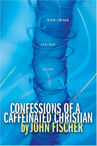 Confessions of a Caffeinated Christian By John Fischer