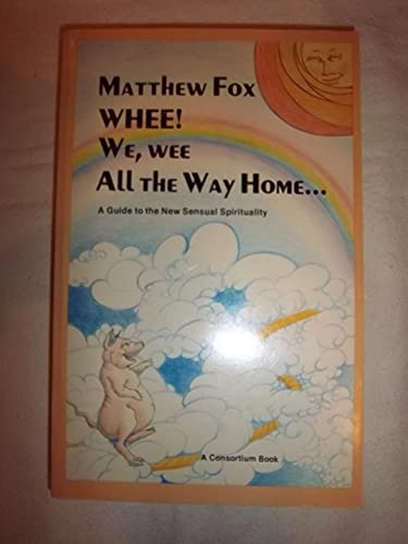Whee We Wee All the Way Home: A Guide to Sensual Prophetic Spirituality By Matthew Fox