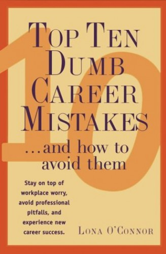 Top Ten Dumb Career Mistakes...and How to Avoid Them By Lona O'Connor