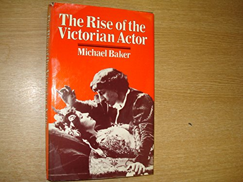 The Rise of the Victorian Actor By Michael. Baker