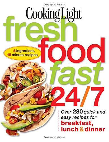 Cooking Light: Fresh Food Fast 24/7 By The Editors of Cooking Light Magazine