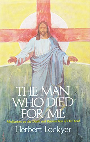 The Man Who Died for Me : Meditations on the Death and Resurrection of Our Lord By Herbert Lockyer